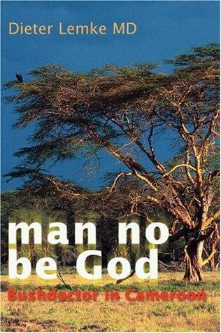 Man no be God. Bushdoctor in Cameroon. Dieter Lemke.