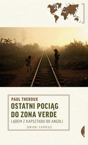 Ostatni pociąg do Zona Verde. Paul Theroux.
